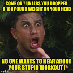 Angry Guido | COME ON !  UNLESS YOU DROPPED A 100 POUND WEIGHT ON YOUR HEAD NO ONE WANTS TO HEAR ABOUT YOUR STUPID WORKOUT ! | image tagged in angry guido | made w/ Imgflip meme maker
