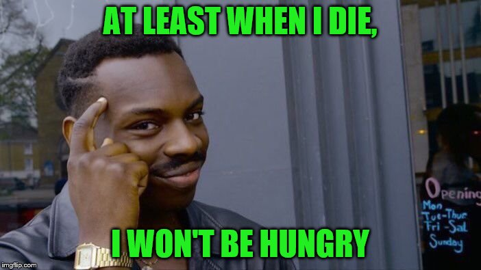 Roll Safe Think About It Meme | AT LEAST WHEN I DIE, I WON'T BE HUNGRY | image tagged in memes,roll safe think about it | made w/ Imgflip meme maker