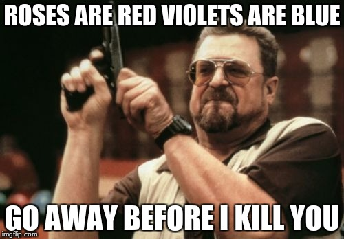 Am I The Only One Around Here Meme | ROSES ARE RED VIOLETS ARE BLUE GO AWAY BEFORE I KILL YOU | image tagged in memes,am i the only one around here | made w/ Imgflip meme maker