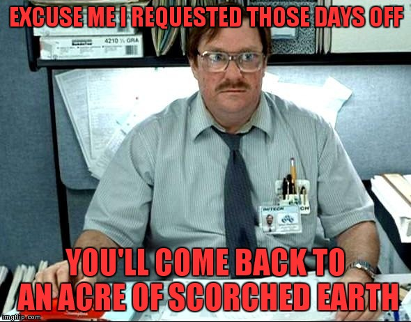 EXCUSE ME I REQUESTED THOSE DAYS OFF YOU'LL COME BACK TO AN ACRE OF SCORCHED EARTH | made w/ Imgflip meme maker