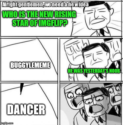 Welcome to imgflip, Dancer_. I hope you have a fantastic and wonderful time on Imgflip | WHO IS THE NEW RISING STAR OF IMGFLIP? BUGGYLEMEME DANCER HE WAS YESTERDAY'S NOOB | image tagged in memes,alright gentlemen we need a new idea,buggylememe,imgflip,dancer_ | made w/ Imgflip meme maker