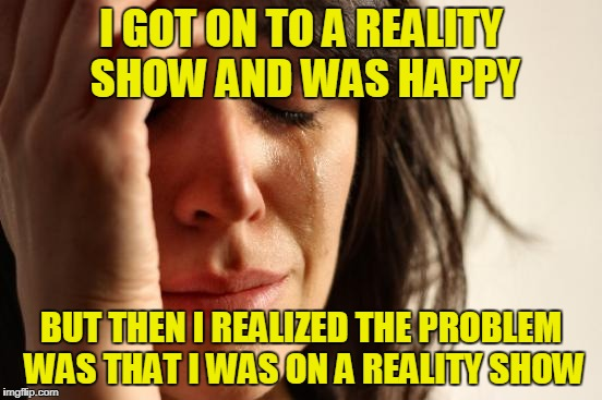 First World Problems Meme | I GOT ON TO A REALITY SHOW AND WAS HAPPY BUT THEN I REALIZED THE PROBLEM WAS THAT I WAS ON A REALITY SHOW | image tagged in memes,first world problems | made w/ Imgflip meme maker
