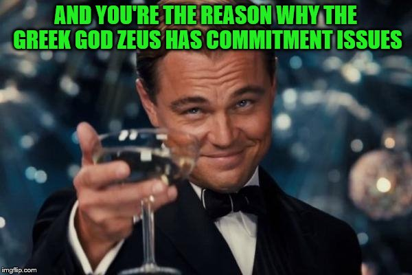 Leonardo Dicaprio Cheers Meme | AND YOU'RE THE REASON WHY THE GREEK GOD ZEUS HAS COMMITMENT ISSUES | image tagged in memes,leonardo dicaprio cheers | made w/ Imgflip meme maker