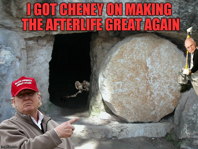 I GOT CHENEY ON MAKING THE AFTERLIFE GREAT AGAIN | made w/ Imgflip meme maker