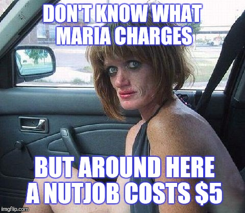 DON'T KNOW WHAT MARIA CHARGES BUT AROUND HERE A NUTJOB COSTS $5 | made w/ Imgflip meme maker