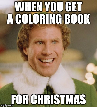 Buddy The Elf Meme | WHEN YOU GET A COLORING BOOK FOR CHRISTMAS | image tagged in memes,buddy the elf | made w/ Imgflip meme maker