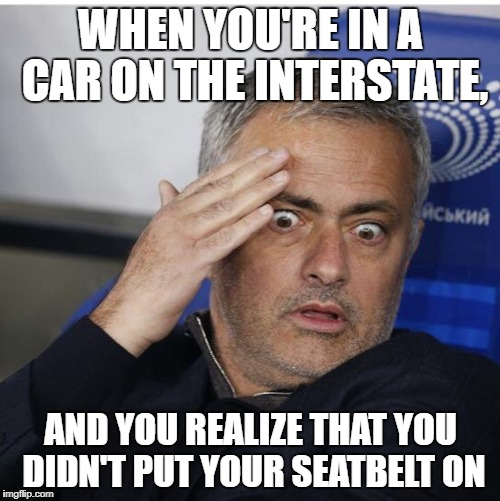 WHEN YOU'RE IN A CAR ON THE INTERSTATE, AND YOU REALIZE THAT YOU DIDN'T PUT YOUR SEATBELT ON | image tagged in shocked mourinho | made w/ Imgflip meme maker