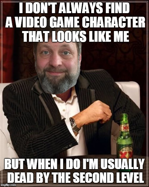 I DON'T ALWAYS FIND A VIDEO GAME CHARACTER THAT LOOKS LIKE ME BUT WHEN I DO I'M USUALLY DEAD BY THE SECOND LEVEL | made w/ Imgflip meme maker