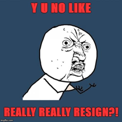 . | image tagged in resign,president trump,y u no guy,really,stable genius | made w/ Imgflip meme maker