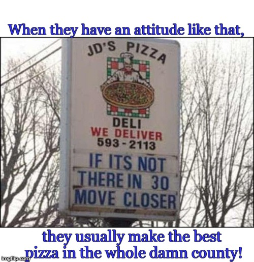 Dammit - now I'm hungry | When they have an attitude like that, they usually make the best pizza in the whole damn county! | image tagged in funny | made w/ Imgflip meme maker