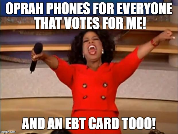 Liberal voting method 101 | OPRAH PHONES FOR EVERYONE THAT VOTES FOR ME! AND AN EBT CARD TOOO! | image tagged in memes,oprah you get a,liberal logic | made w/ Imgflip meme maker