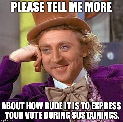 Creepy Condescending Wonka Meme | PLEASE TELL ME MORE ABOUT HOW RUDE IT IS TO EXPRESS YOUR VOTE DURING SUSTAININGS. | image tagged in memes,creepy condescending wonka | made w/ Imgflip meme maker