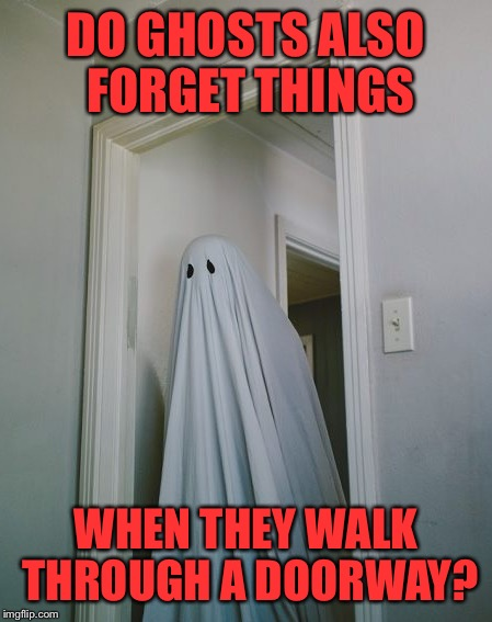 DO GHOSTS ALSO FORGET THINGS WHEN THEY WALK THROUGH A DOORWAY? | made w/ Imgflip meme maker