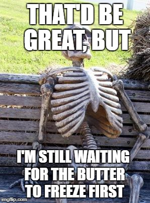 Waiting Skeleton Meme | THAT'D BE GREAT, BUT I'M STILL WAITING FOR THE BUTTER TO FREEZE FIRST | image tagged in memes,waiting skeleton | made w/ Imgflip meme maker