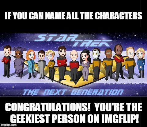 I can take a decent crack at 12 of the 13 (for Geek Week) |  IF YOU CAN NAME ALL THE CHARACTERS; CONGRATULATIONS!  YOU'RE THE GEEKIEST PERSON ON IMGFLIP! | image tagged in memes,geek week,star trek the next generation,star trek,science fiction,geek | made w/ Imgflip meme maker
