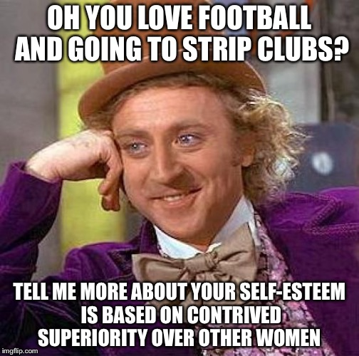 Creepy Condescending Wonka Meme | OH YOU LOVE FOOTBALL AND GOING TO STRIP CLUBS? TELL ME MORE ABOUT YOUR SELF-ESTEEM IS BASED ON CONTRIVED SUPERIORITY OVER OTHER WOMEN | image tagged in memes,creepy condescending wonka | made w/ Imgflip meme maker