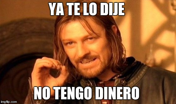 One Does Not Simply Meme | YA TE LO DIJE NO TENGO DINERO | image tagged in memes,one does not simply | made w/ Imgflip meme maker