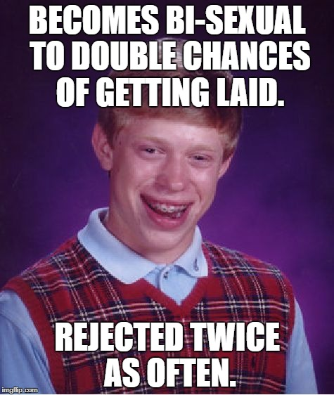 Bad Luck Brian Meme | BECOMES BI-SEXUAL TO DOUBLE CHANCES OF GETTING LAID. REJECTED TWICE AS OFTEN. | image tagged in memes,bad luck brian | made w/ Imgflip meme maker