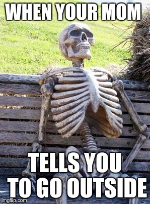 Waiting Skeleton Meme | WHEN YOUR MOM TELLS YOU TO GO OUTSIDE | image tagged in memes,waiting skeleton | made w/ Imgflip meme maker