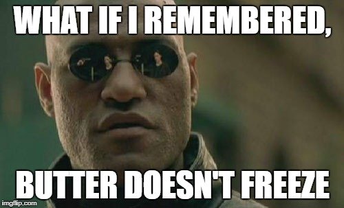 Matrix Morpheus Meme | WHAT IF I REMEMBERED, BUTTER DOESN'T FREEZE | image tagged in memes,matrix morpheus | made w/ Imgflip meme maker