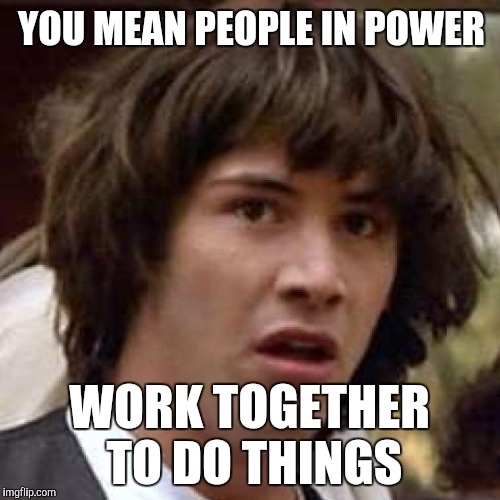 YOU MEAN PEOPLE IN POWER WORK TOGETHER TO DO THINGS | made w/ Imgflip meme maker