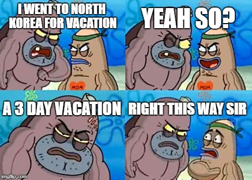 How Tough Are You Meme | I WENT TO NORTH KOREA FOR VACATION YEAH SO? A 3 DAY VACATION RIGHT THIS WAY SIR | image tagged in memes,how tough are you | made w/ Imgflip meme maker
