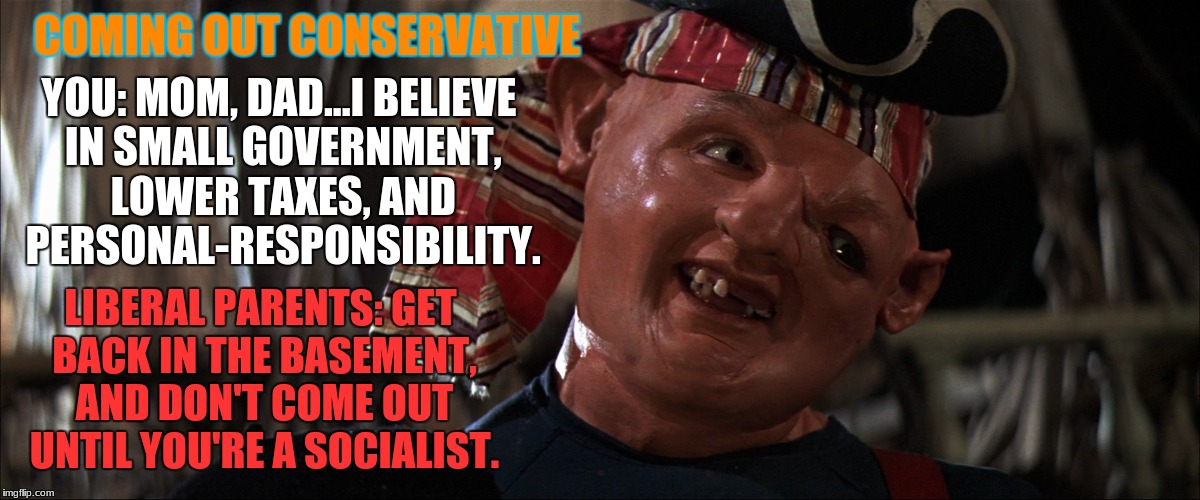 Conservativism | COMING OUT CONSERVATIVE LIBERAL PARENTS: GET BACK IN THE BASEMENT, AND DON'T COME OUT UNTIL YOU'RE A SOCIALIST. YOU: MOM, DAD...I BELIEVE IN | image tagged in conservatives,liberal vs conservative,liberals vs conservatives,funny meme,goonies,sloth goonies | made w/ Imgflip meme maker