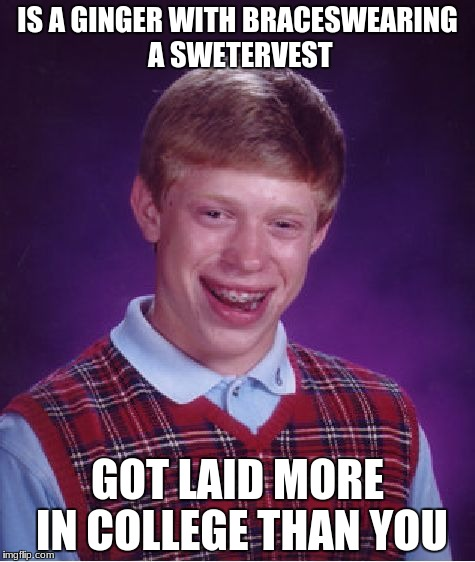 Bad Luck Brian Meme | IS A GINGER WITH BRACESWEARING A SWETERVEST GOT LAID MORE IN COLLEGE THAN YOU | image tagged in memes,bad luck brian | made w/ Imgflip meme maker