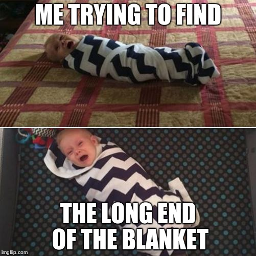 struggles. |  ME TRYING TO FIND; THE LONG END OF THE BLANKET | image tagged in duggar blanket training,the struggle is real,blanket | made w/ Imgflip meme maker