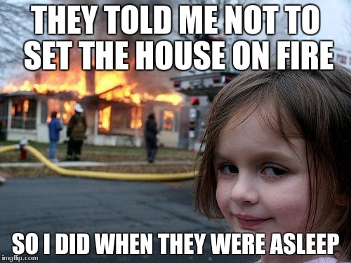Disaster Girl Meme | THEY TOLD ME NOT TO SET THE HOUSE ON FIRE SO I DID WHEN THEY WERE ASLEEP | image tagged in memes,disaster girl | made w/ Imgflip meme maker