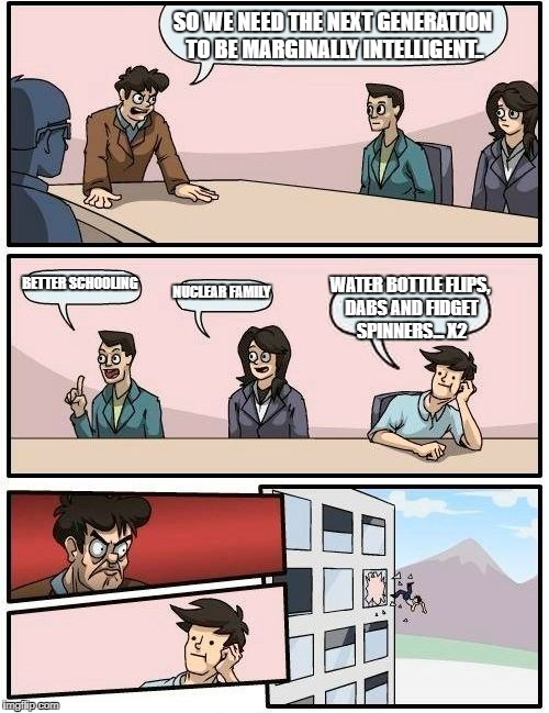 Boardroom Meeting Suggestion Meme | SO WE NEED THE NEXT GENERATION TO BE MARGINALLY INTELLIGENT.. BETTER SCHOOLING NUCLEAR FAMILY WATER BOTTLE FLIPS, DABS AND FIDGET SPINNERS.. | image tagged in memes,boardroom meeting suggestion | made w/ Imgflip meme maker