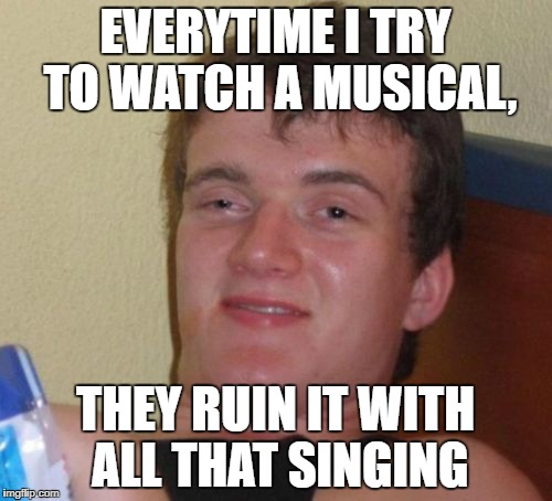 10 Guy Meme | EVERYTIME I TRY TO WATCH A MUSICAL, THEY RUIN IT WITH ALL THAT SINGING | image tagged in memes,10 guy | made w/ Imgflip meme maker