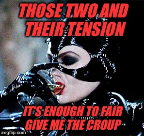 THOSE TWO AND THEIR TENSION IT'S ENOUGH TO FAIR GIVE ME THE CROUP | made w/ Imgflip meme maker