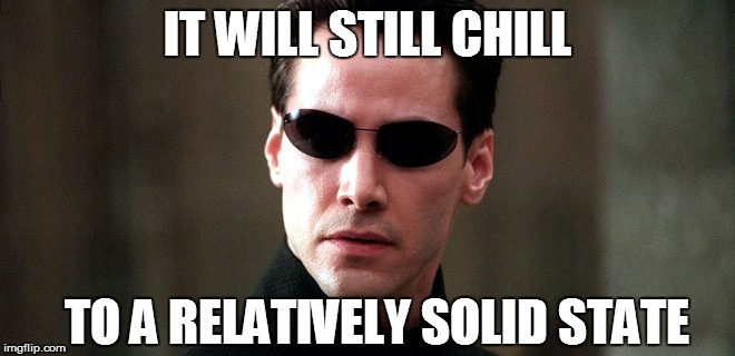 IT WILL STILL CHILL TO A RELATIVELY SOLID STATE | made w/ Imgflip meme maker