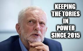 Keeping the Tories in power since 2015 | KEEPING THE TORIES IN POWER SINCE 2015 | image tagged in vote corbyn,corbyn eww,mcdonnell,failed,communist,sht or bust | made w/ Imgflip meme maker