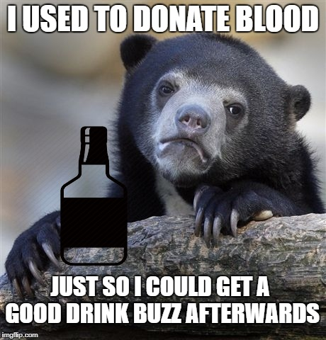 Confession Bear  | I USED TO DONATE BLOOD JUST SO I COULD GET A GOOD DRINK BUZZ AFTERWARDS | image tagged in memes,confession bear | made w/ Imgflip meme maker