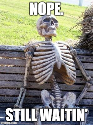 Waiting Skeleton Meme | NOPE. STILL WAITIN' | image tagged in memes,waiting skeleton | made w/ Imgflip meme maker