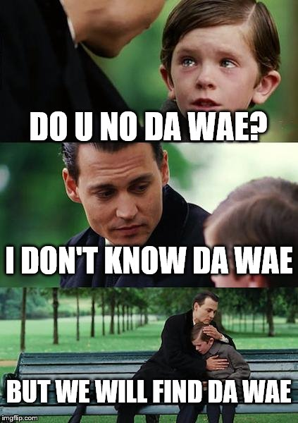 Finding Neverland Meme | DO U NO DA WAE? I DON'T KNOW DA WAE BUT WE WILL FIND DA WAE | image tagged in memes,finding neverland | made w/ Imgflip meme maker