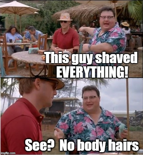 See what I did there? | This guy shaved EVERYTHING! See?  No body hairs | image tagged in memes,see nobody cares | made w/ Imgflip meme maker