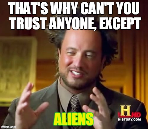 Ancient Aliens Meme | THAT'S WHY CAN'T YOU TRUST ANYONE, EXCEPT ALIENS | image tagged in memes,ancient aliens | made w/ Imgflip meme maker