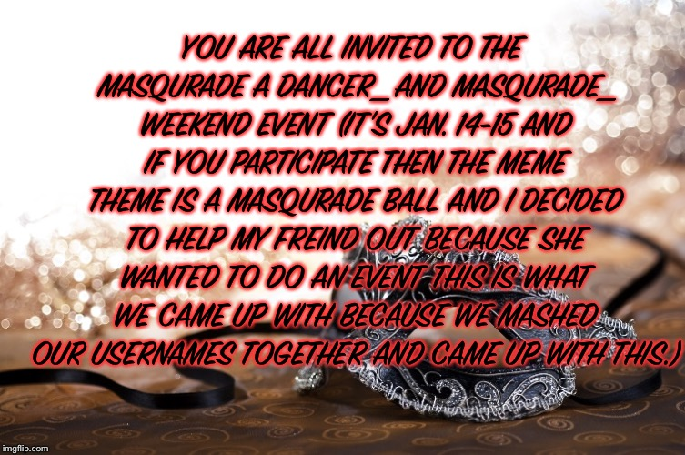 The Masqurade a Dancer_ and Masqurade_ weekend event (Jan. 14-15 2018) | YOU ARE ALL INVITED TO THE MASQURADE A DANCER_ AND MASQURADE_ WEEKEND EVENT (IT'S JAN. 14-15 AND IF YOU PARTICIPATE THEN THE MEME THEME IS A | image tagged in memes,meme,weekend,event | made w/ Imgflip meme maker