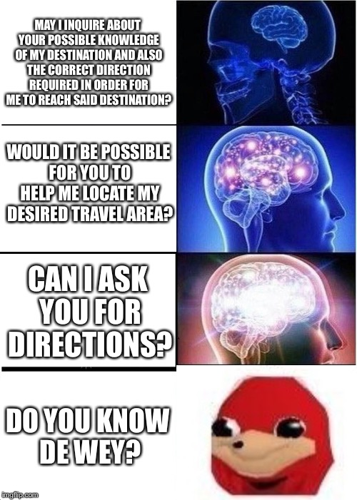 Knuckles has found de wey | MAY I INQUIRE ABOUT YOUR POSSIBLE KNOWLEDGE OF MY DESTINATION AND ALSO THE CORRECT DIRECTION REQUIRED IN ORDER FOR ME TO REACH SAID DESTINAT | image tagged in memes,expanding brain,do you know the way,knuckles | made w/ Imgflip meme maker