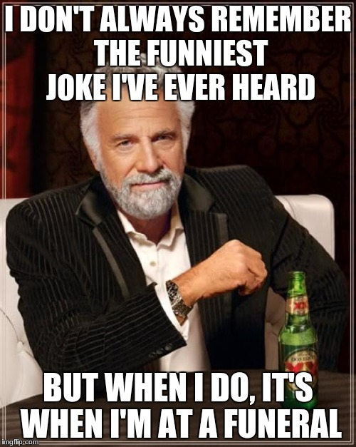 The Most Interesting Man In The World Meme | I DON'T ALWAYS REMEMBER THE FUNNIEST JOKE I'VE EVER HEARD BUT WHEN I DO, IT'S WHEN I'M AT A FUNERAL | image tagged in memes,the most interesting man in the world | made w/ Imgflip meme maker