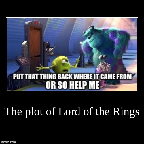The plot of Lord of the Rings | | image tagged in funny,demotivationals | made w/ Imgflip demotivational maker