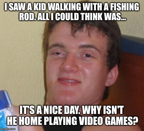 10 Guy Meme | I SAW A KID WALKING WITH A FISHING ROD. ALL I COULD THINK WAS... IT'S A NICE DAY. WHY ISN'T HE HOME PLAYING VIDEO GAMES? | image tagged in memes,10 guy | made w/ Imgflip meme maker
