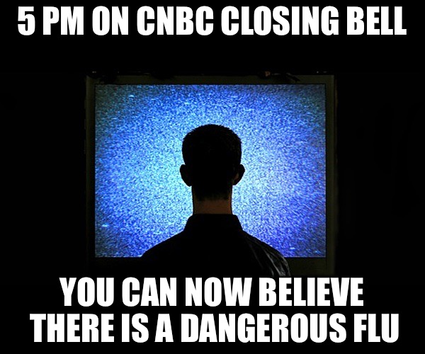 Vaccine Lies | 5 PM ON CNBC CLOSING BELL YOU CAN NOW BELIEVE THERE IS A DANGEROUS FLU | image tagged in brainwashed sheeple,vaccines,government,government corruption,flu | made w/ Imgflip meme maker