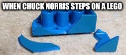 WHEN CHUCK NORRIS STEPS ON A LEGO | image tagged in chuck norris,lego,stepping on a lego | made w/ Imgflip meme maker