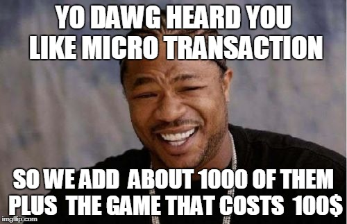 Yo Dawg Heard You Meme | YO DAWG HEARD YOU LIKE MICRO TRANSACTION SO WE ADD  ABOUT 1000 OF THEM PLUS  THE GAME THAT COSTS  100$ | image tagged in memes,yo dawg heard you | made w/ Imgflip meme maker