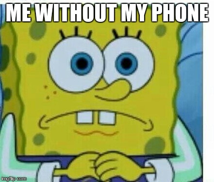 ME WITHOUT MY PHONE | image tagged in spongbob meme | made w/ Imgflip meme maker