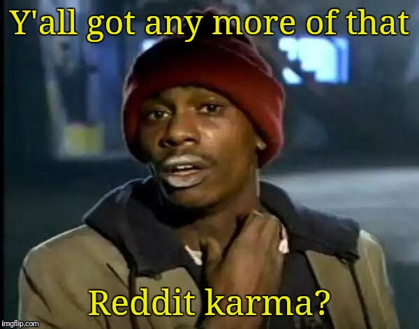 Y'all Got Any More Of That Meme | Y'all got any more of that Reddit karma? | image tagged in memes,y'all got any more of that | made w/ Imgflip meme maker